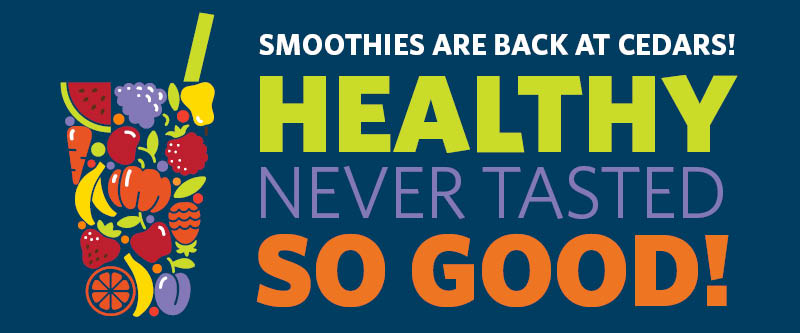 Smoothies are back at Cedars! Healthy never tasted so good!