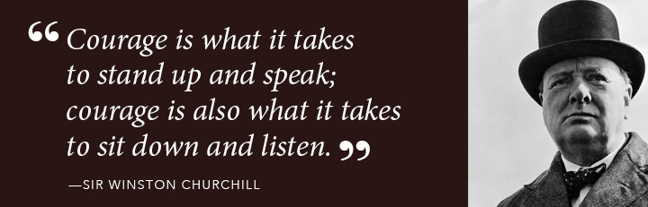 Courage is what it takes to stand up and speak; courage is also what it takes to sit down and listen. - Winston Churchill
