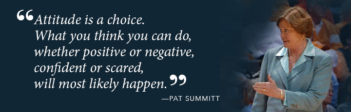 Attitude is a choice. What you think you can do, whether positive or negative, confident or scared, will most likely happen. - Pat Summitt