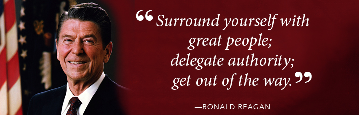 Surround yourself with great people; delegate authority; get out of the way. - Ronald Reagan