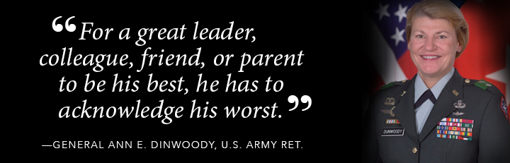 For a great leader, colleague, friend, or parent to be his best, he has to acknowledge his worst. - Gen. Ann Dinwoody, US Army, Ret.